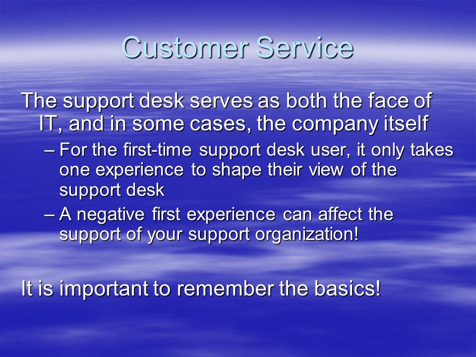 Customer Service The support desk serves as both the face of IT, and in some cases, the company itself –For the first-time support desk user, it only