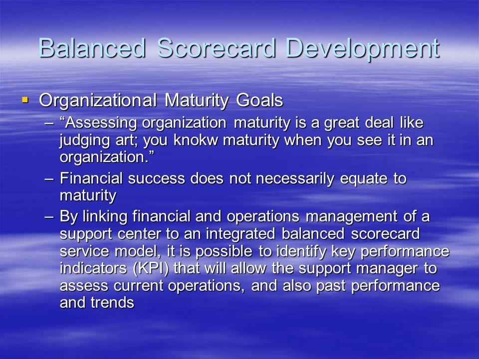 Balanced Scorecard Development Organizational Maturity Goals Organizational Maturity Goals –Assessing organization maturity is a great deal like judging art; you knokw maturity when you see it in an organization.