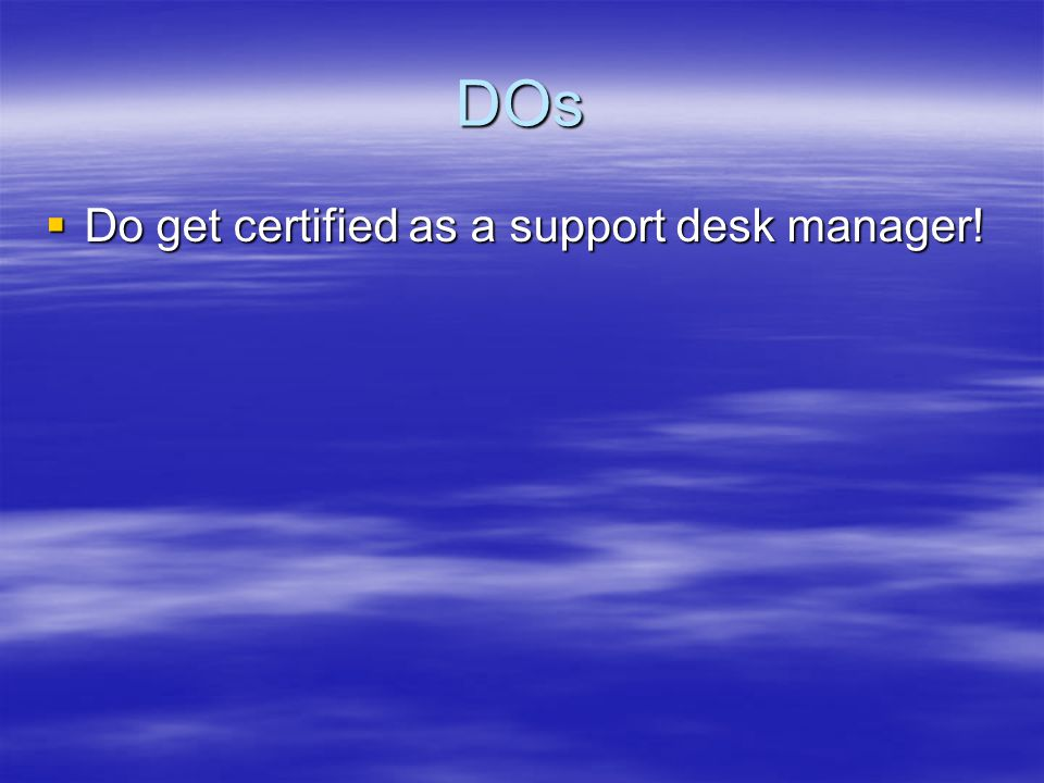 DOs Do get certified as a support desk manager! Do get certified as a support desk manager!