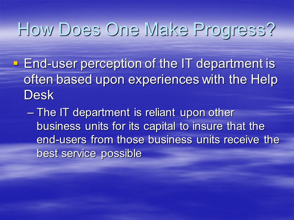 How Does One Make Progress? End-user perception of the IT department is often based upon experiences with the Help Desk End-user perception of the IT