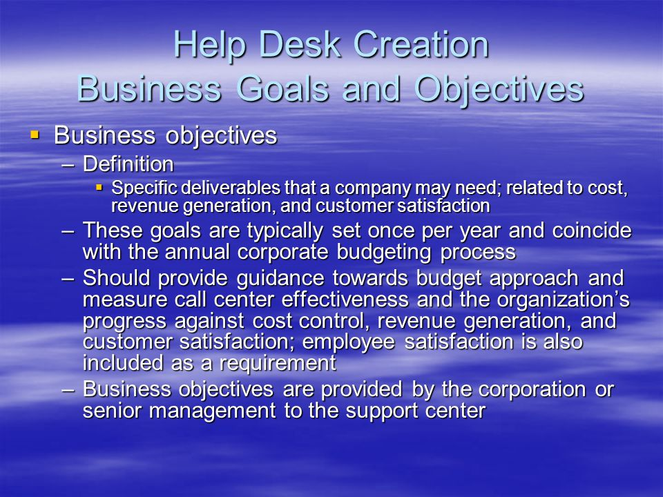Help Desk Creation Business Goals and Objectives Business objectives Business objectives –Definition Specific deliverables that a company may need; re