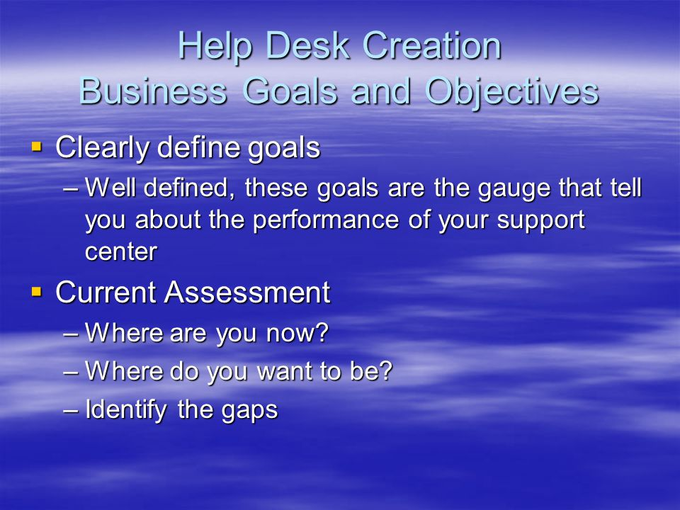 Help Desk Creation Business Goals and Objectives Clearly define goals Clearly define goals –Well defined, these goals are the gauge that tell you abou
