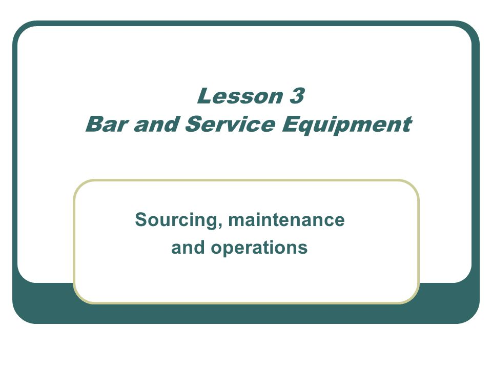 Lesson 3 Bar and Service Equipment Sourcing, maintenance and operations