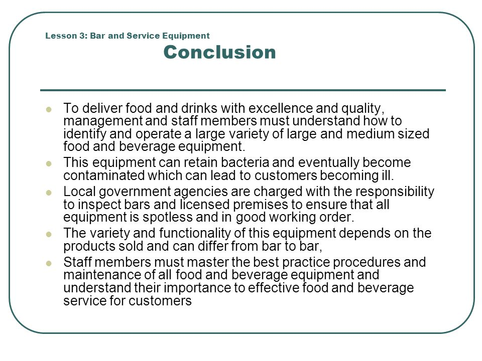 Lesson 3: Bar and Service Equipment Conclusion To deliver food and drinks with excellence and quality, management and staff members must understand ho