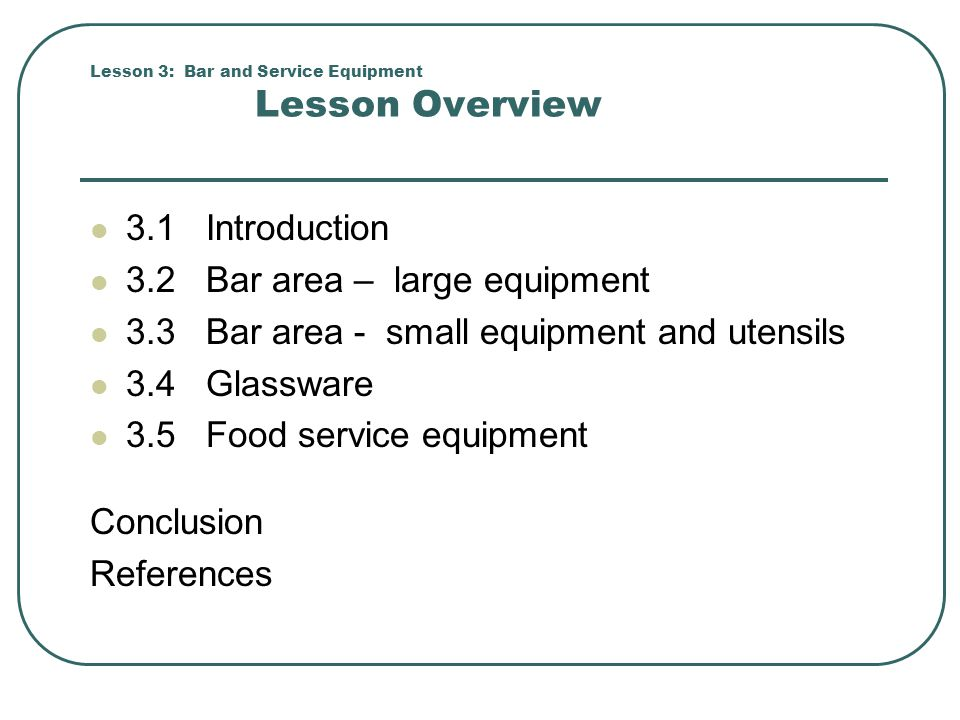 Lesson 3: Bar and Service Equipment Lesson Overview 3.1 Introduction 3.2 Bar area – large equipment 3.3 Bar area - small equipment and utensils 3.4 Gl