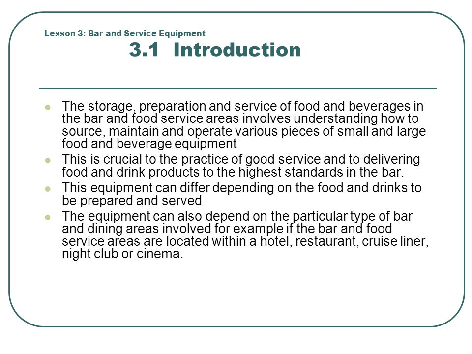 Lesson 3: Bar and Service Equipment 3.1 Introduction The storage, preparation and service of food and beverages in the bar and food service areas invo