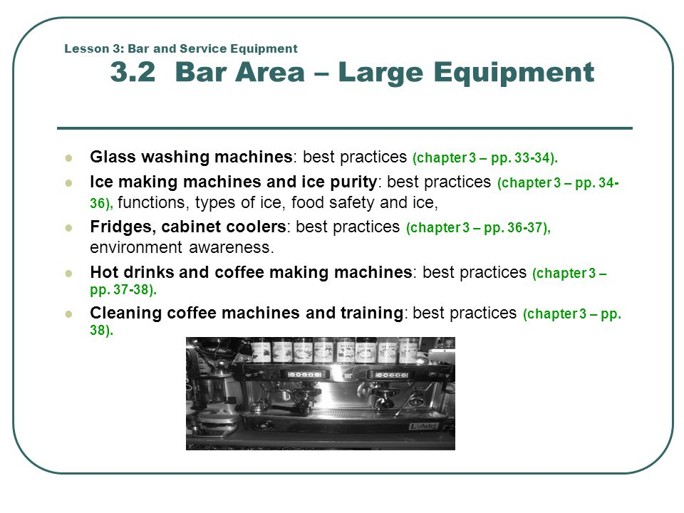 Lesson 3: Bar and Service Equipment 3.2 Bar Area – Large Equipment Glass washing machines: best practices (chapter 3 – pp. 33-34). Ice making machines