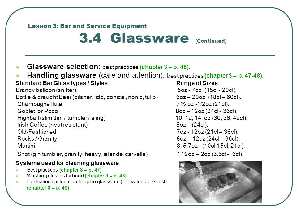 Lesson 3: Bar and Service Equipment 3.4 Glassware (Continued) Glassware selection: best practices (chapter 3 – p. 46). Handling glassware (care and at