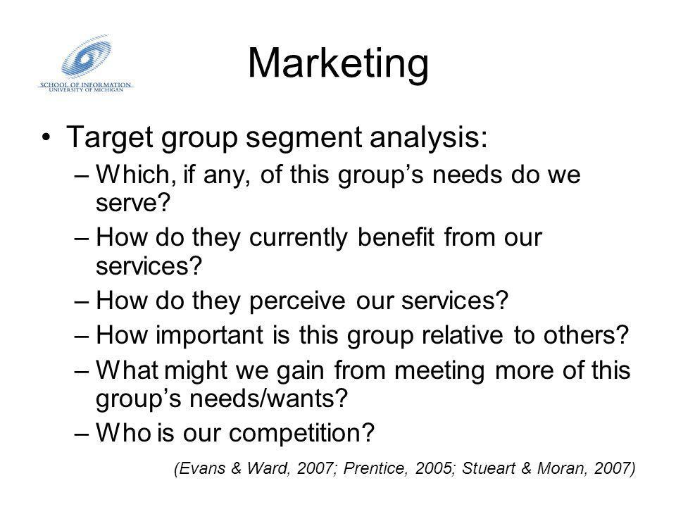 Marketing Target group segment analysis: –Which, if any, of this groups needs do we serve.