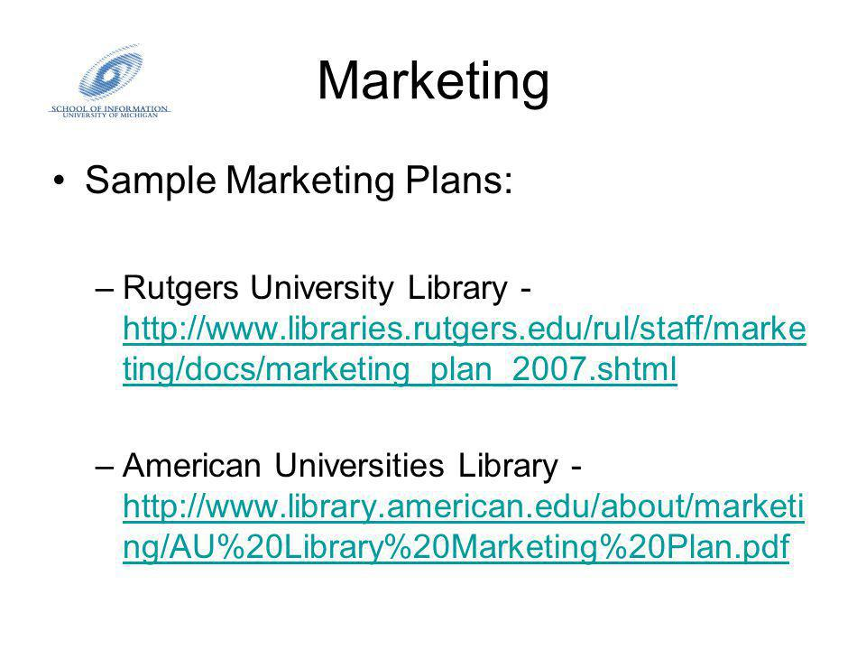 Marketing Sample Marketing Plans: –Rutgers University Library - http://www.libraries.rutgers.edu/rul/staff/marke ting/docs/marketing_plan_2007.shtml http://www.libraries.rutgers.edu/rul/staff/marke ting/docs/marketing_plan_2007.shtml –American Universities Library - http://www.library.american.edu/about/marketi ng/AU%20Library%20Marketing%20Plan.pdf http://www.library.american.edu/about/marketi ng/AU%20Library%20Marketing%20Plan.pdf