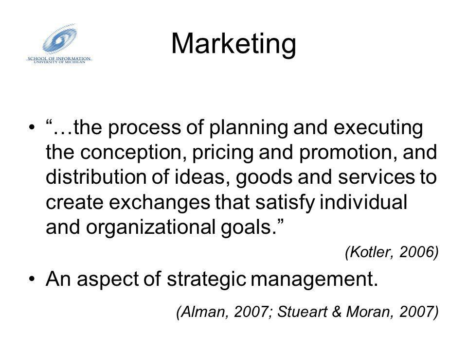 Marketing …the process of planning and executing the conception, pricing and promotion, and distribution of ideas, goods and services to create exchanges that satisfy individual and organizational goals.