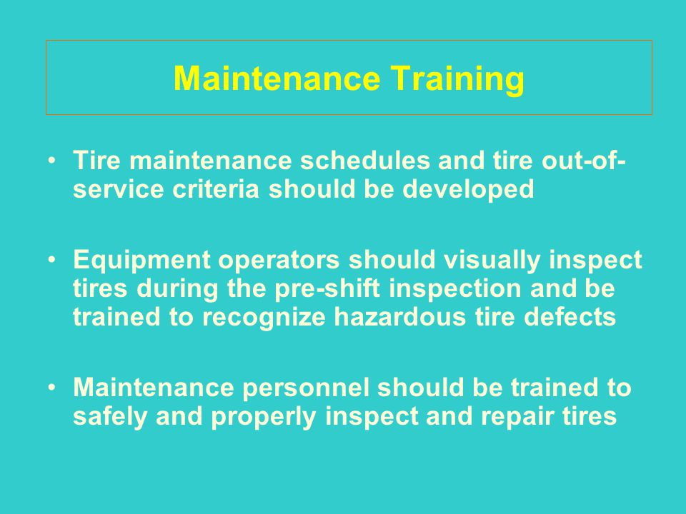 Maintenance Training Tire maintenance schedules and tire out-of- service criteria should be developed Equipment operators should visually inspect tire