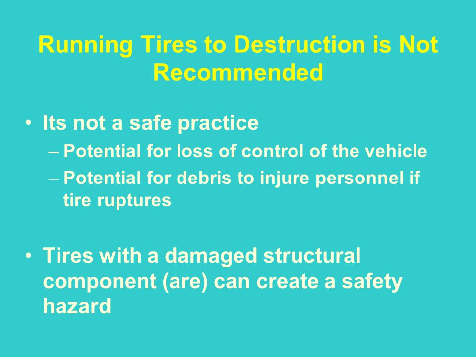 Running Tires to Destruction is Not Recommended Its not a safe practice –Potential for loss of control of the vehicle –Potential for debris to injure