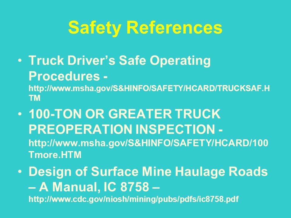 Safety References Truck Drivers Safe Operating Procedures - http://www.msha.gov/S&HINFO/SAFETY/HCARD/TRUCKSAF.H TM 100-TON OR GREATER TRUCK PREOPERATI
