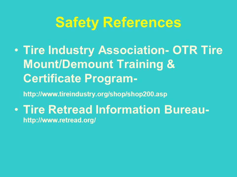 Safety References Tire Industry Association- OTR Tire Mount/Demount Training & Certificate Program- http://www.tireindustry.org/shop/shop200.asp Tire