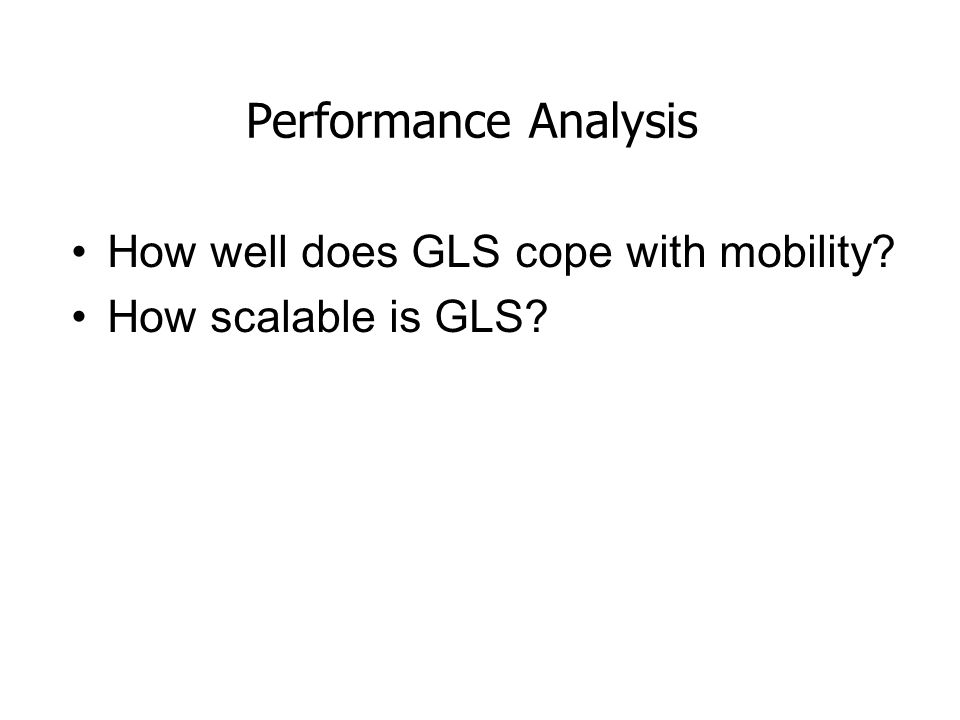 Performance Analysis How well does GLS cope with mobility? How scalable is GLS?