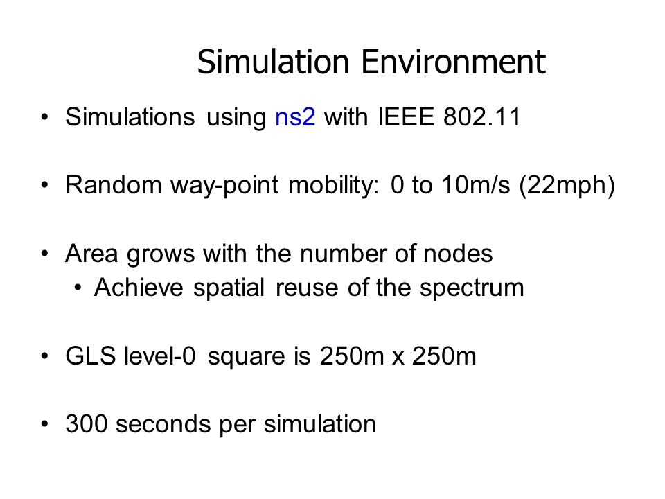 Simulation Environment Simulations using ns2 with IEEE 802.11 Random way-point mobility: 0 to 10m/s (22mph) Area grows with the number of nodes Achieve spatial reuse of the spectrum GLS level-0 square is 250m x 250m 300 seconds per simulation