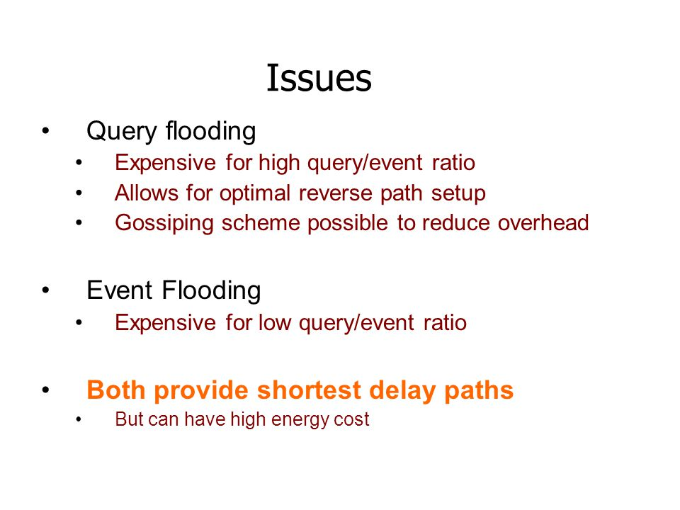 Issues Query flooding Expensive for high query/event ratio Allows for optimal reverse path setup Gossiping scheme possible to reduce overhead Event Flooding Expensive for low query/event ratio Both provide shortest delay paths But can have high energy cost