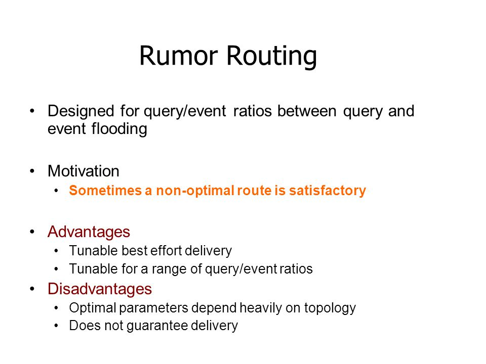 Rumor Routing Designed for query/event ratios between query and event flooding Motivation Sometimes a non-optimal route is satisfactory Advantages Tunable best effort delivery Tunable for a range of query/event ratios Disadvantages Optimal parameters depend heavily on topology Does not guarantee delivery