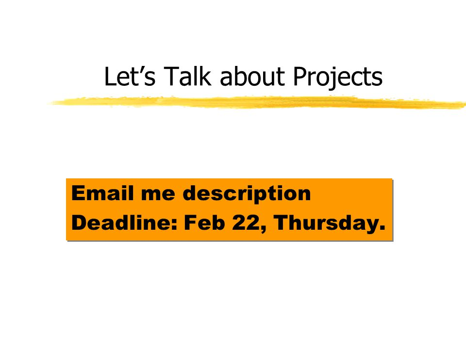 Lets Talk about Projects Email me description Deadline: Feb 22, Thursday.