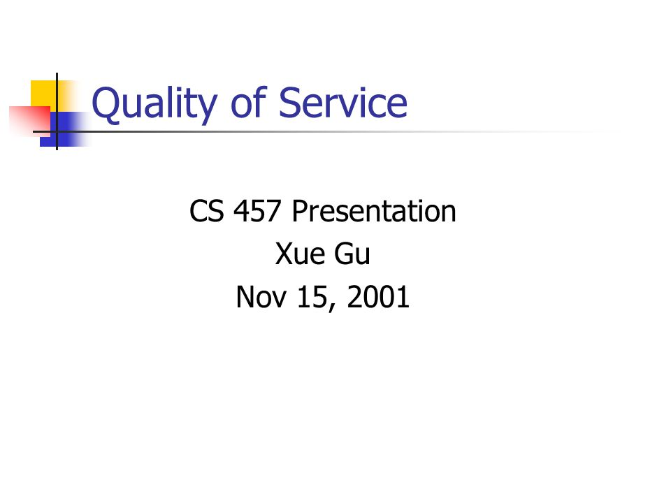 Quality of Service CS 457 Presentation Xue Gu Nov 15, 2001