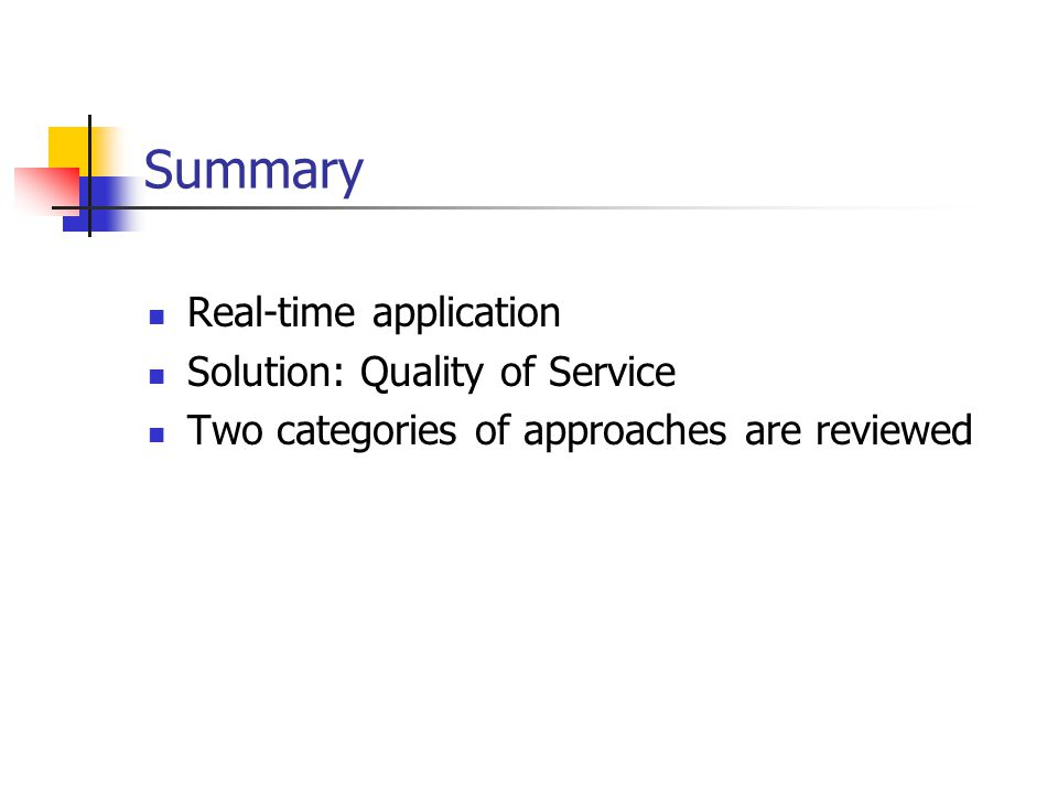 Summary Real-time application Solution: Quality of Service Two categories of approaches are reviewed