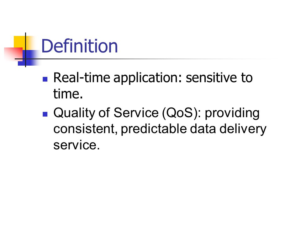 Definition Real-time application: sensitive to time. Quality of Service (QoS): providing consistent, predictable data delivery service.