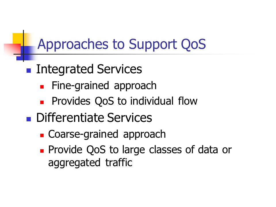 Approaches to Support QoS Integrated Services Fine-grained approach Provides QoS to individual flow Differentiate Services Coarse-grained approach Provide QoS to large classes of data or aggregated traffic