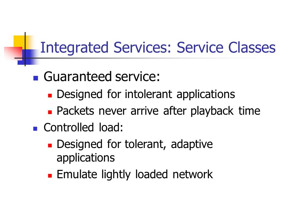 Integrated Services: Service Classes Guaranteed service: Designed for intolerant applications Packets never arrive after playback time Controlled load: Designed for tolerant, adaptive applications Emulate lightly loaded network