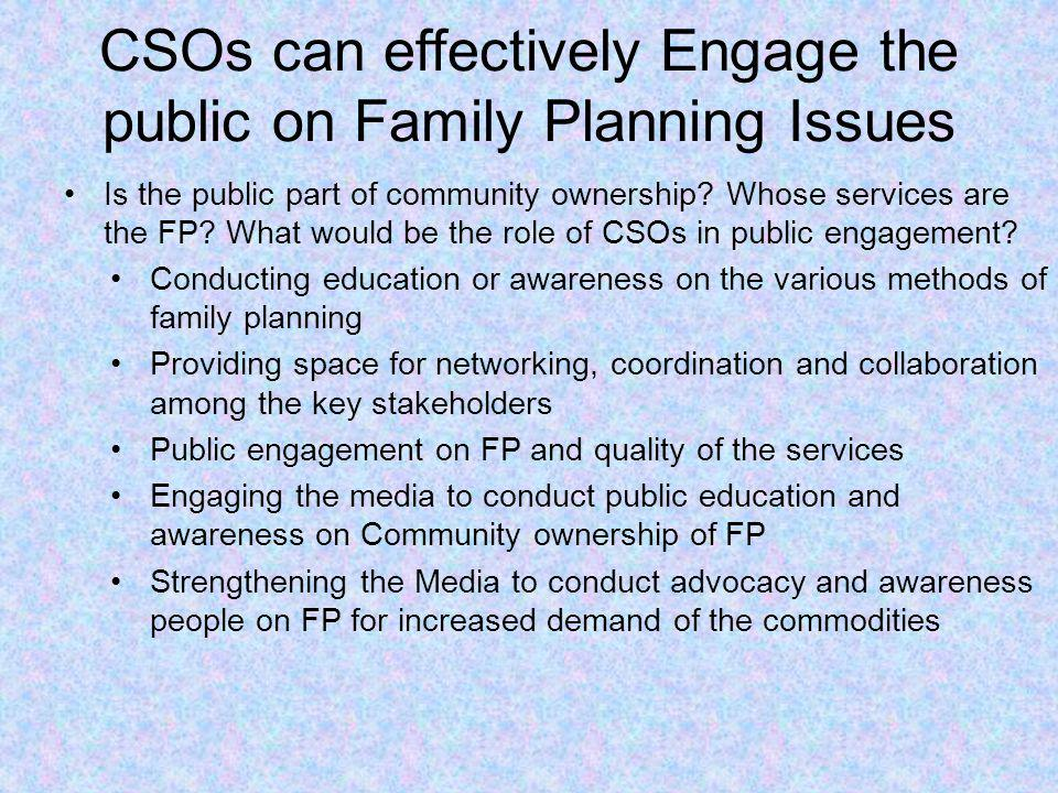 CSOs can effectively Engage the public on Family Planning Issues Is the public part of community ownership? Whose services are the FP? What would be t