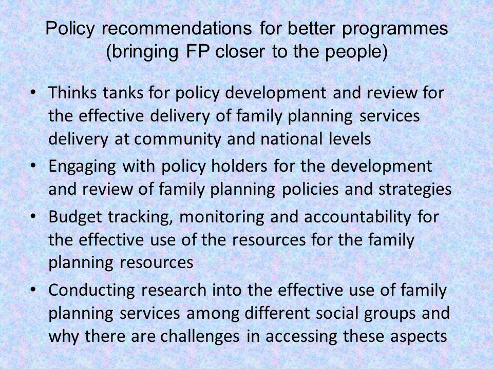 Policy recommendations for better programmes (bringing FP closer to the people) Thinks tanks for policy development and review for the effective deliv