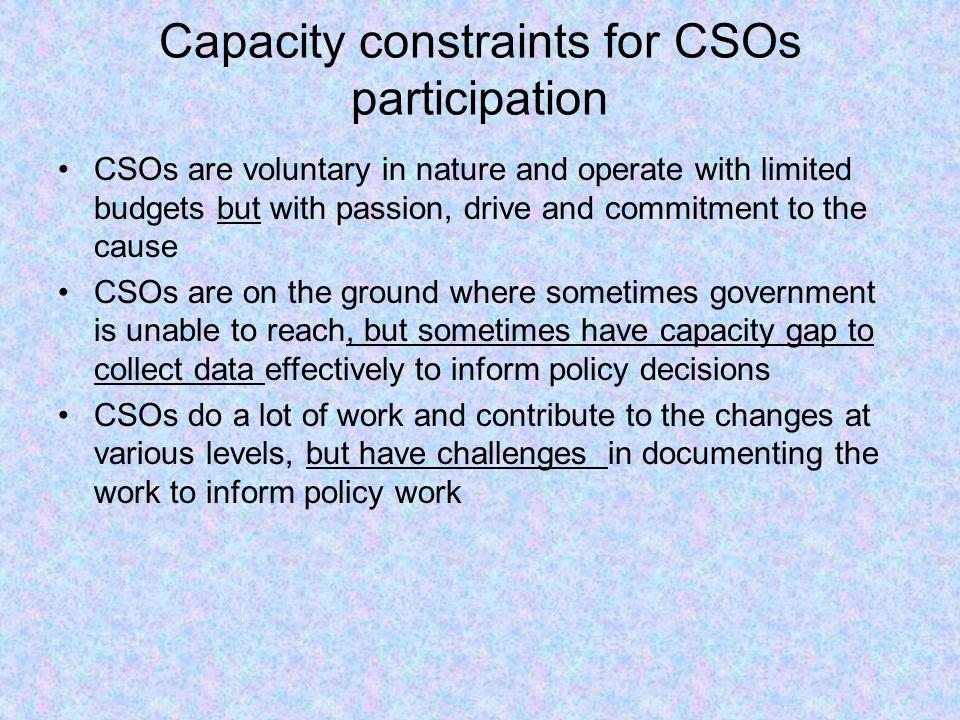 Capacity constraints for CSOs participation CSOs are voluntary in nature and operate with limited budgets but with passion, drive and commitment to th