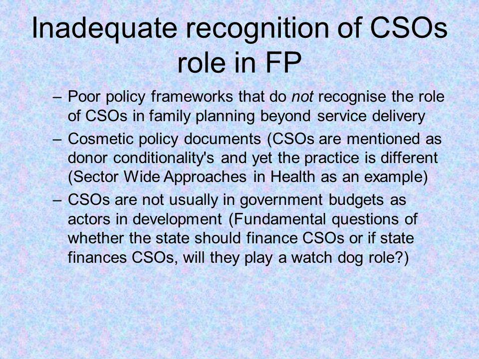 Inadequate recognition of CSOs role in FP –Poor policy frameworks that do not recognise the role of CSOs in family planning beyond service delivery –C