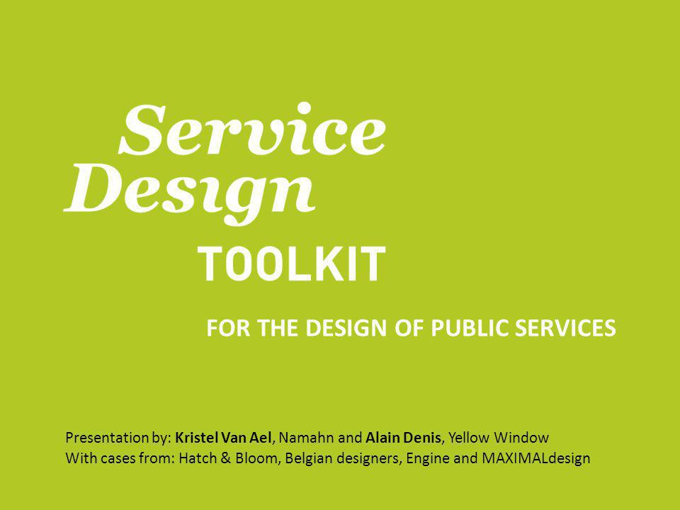 FOR THE DESIGN OF PUBLIC SERVICES Presentation by: Kristel Van Ael, Namahn and Alain Denis, Yellow Window With cases from: Hatch & Bloom, Belgian designers, Engine and MAXIMALdesign