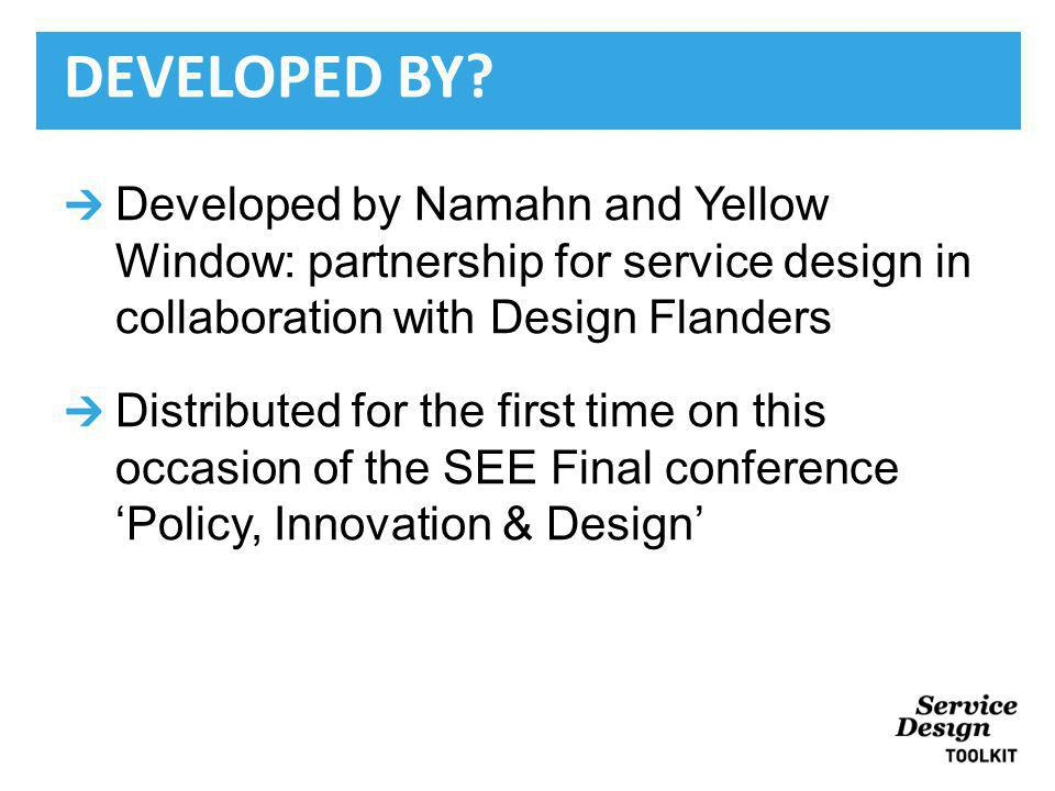 Developed by Namahn and Yellow Window: partnership for service design in collaboration with Design Flanders Distributed for the first time on this occasion of the SEE Final conferencePolicy, Innovation & Design DEVELOPED BY