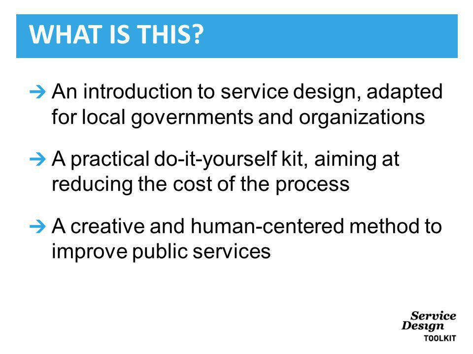 An introduction to service design, adapted for local governments and organizations A practical do-it-yourself kit, aiming at reducing the cost of the process A creative and human-centered method to improve public services WHAT IS THIS
