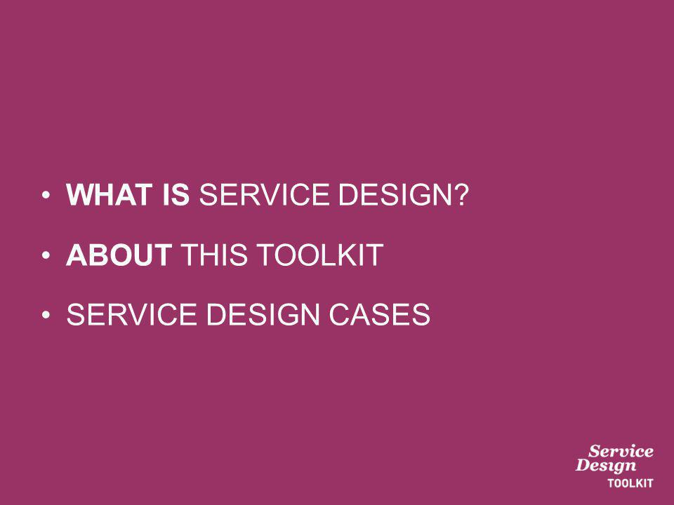 WHAT IS SERVICE DESIGN ABOUT THIS TOOLKIT SERVICE DESIGN CASES