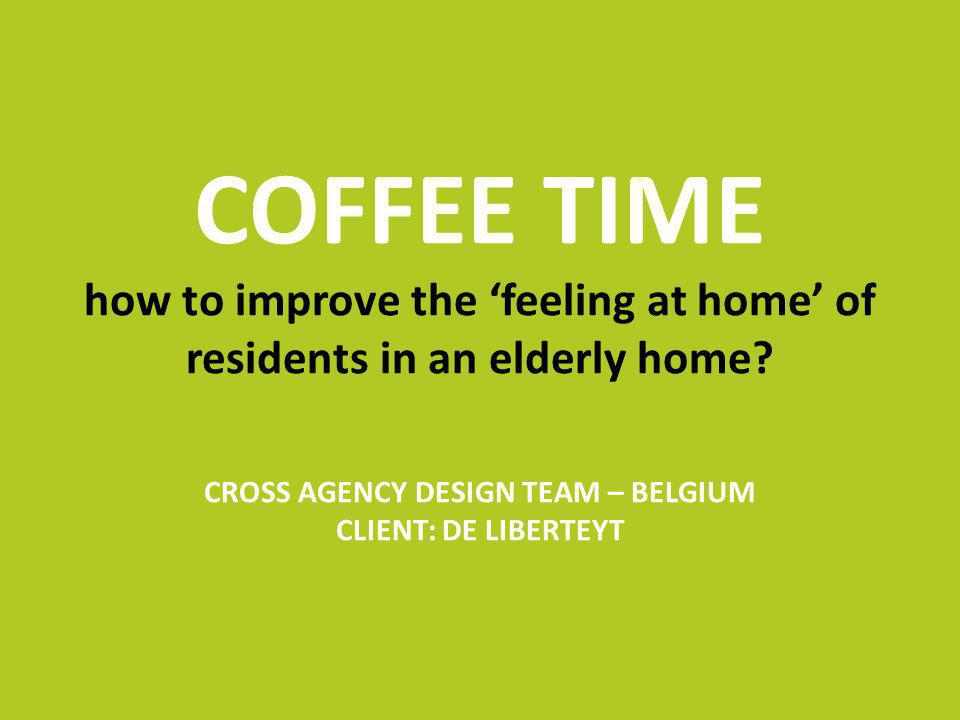 COFFEE TIME how to improve the feeling at home of residents in an elderly home? CROSS AGENCY DESIGN TEAM – BELGIUM CLIENT: DE LIBERTEYT