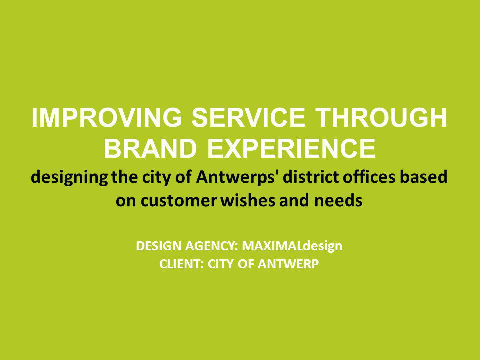 IMPROVING SERVICE THROUGH BRAND EXPERIENCE designing the city of Antwerps district offices based on customer wishes and needs DESIGN AGENCY: MAXIMALdesign CLIENT: CITY OF ANTWERP