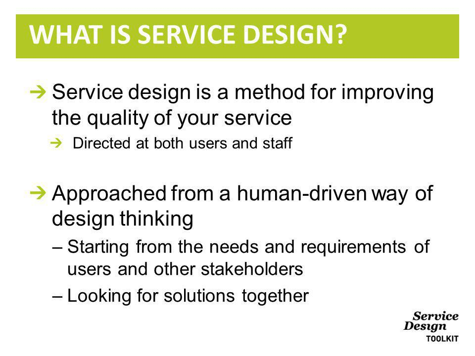 Service design is a method for improving the quality of your service Directed at both users and staff Approached from a human-driven way of design thinking –Starting from the needs and requirements of users and other stakeholders –Looking for solutions together WHAT IS SERVICE DESIGN?
