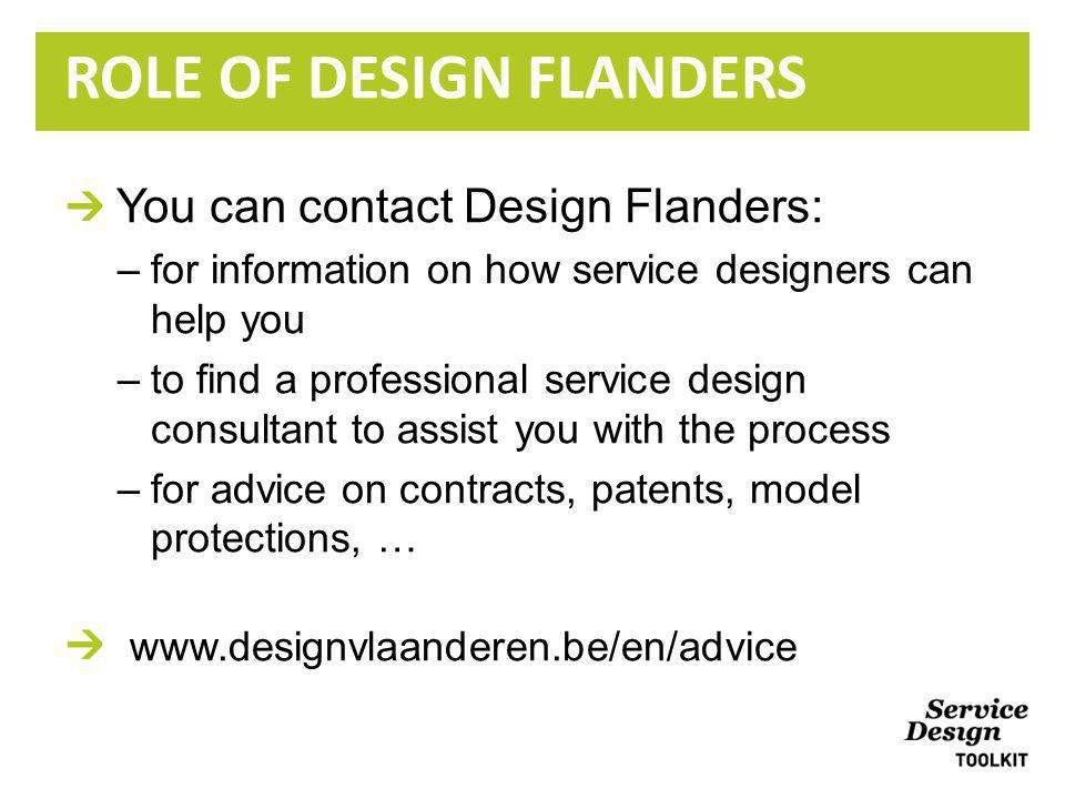 You can contact Design Flanders: –for information on how service designers can help you –to find a professional service design consultant to assist you with the process –for advice on contracts, patents, model protections, … www.designvlaanderen.be/en/advice ROLE OF DESIGN FLANDERS