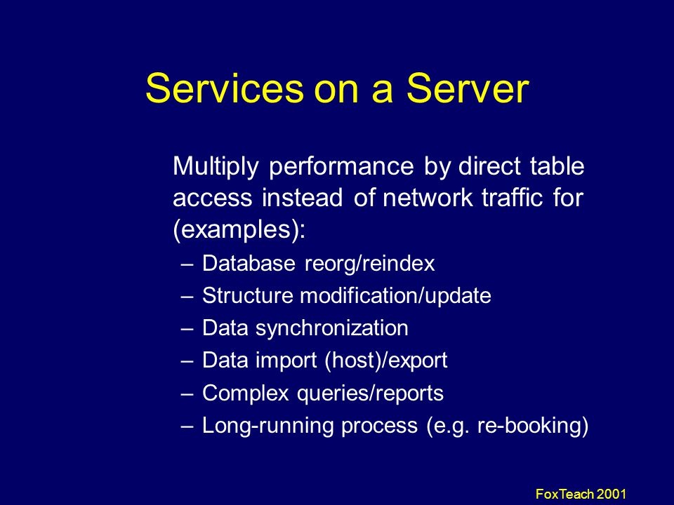 FoxTeach 2001 Services on a Server Multiply performance by direct table access instead of network traffic for (examples): –Database reorg/reindex –Structure modification/update –Data synchronization –Data import (host)/export –Complex queries/reports –Long-running process (e.g.