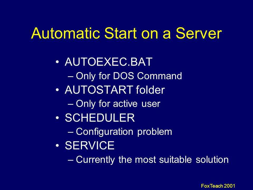FoxTeach 2001 Automatic Start on a Server AUTOEXEC.BAT –Only for DOS Command AUTOSTART folder –Only for active user SCHEDULER –Configuration problem SERVICE –Currently the most suitable solution