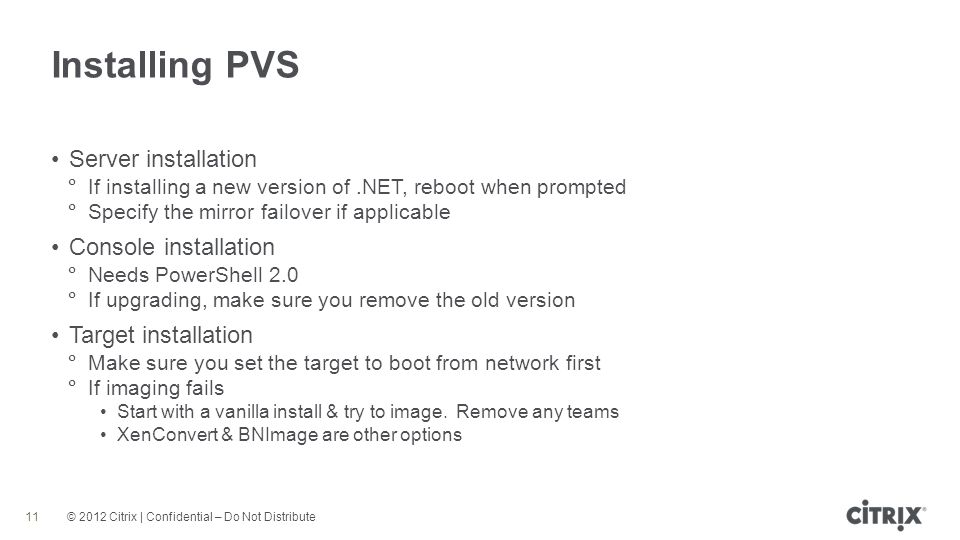 © 2012 Citrix | Confidential – Do Not Distribute Installing PVS 11 Server installation If installing a new version of.NET, reboot when prompted Specify the mirror failover if applicable Console installation Needs PowerShell 2.0 If upgrading, make sure you remove the old version Target installation Make sure you set the target to boot from network first If imaging fails Start with a vanilla install & try to image.