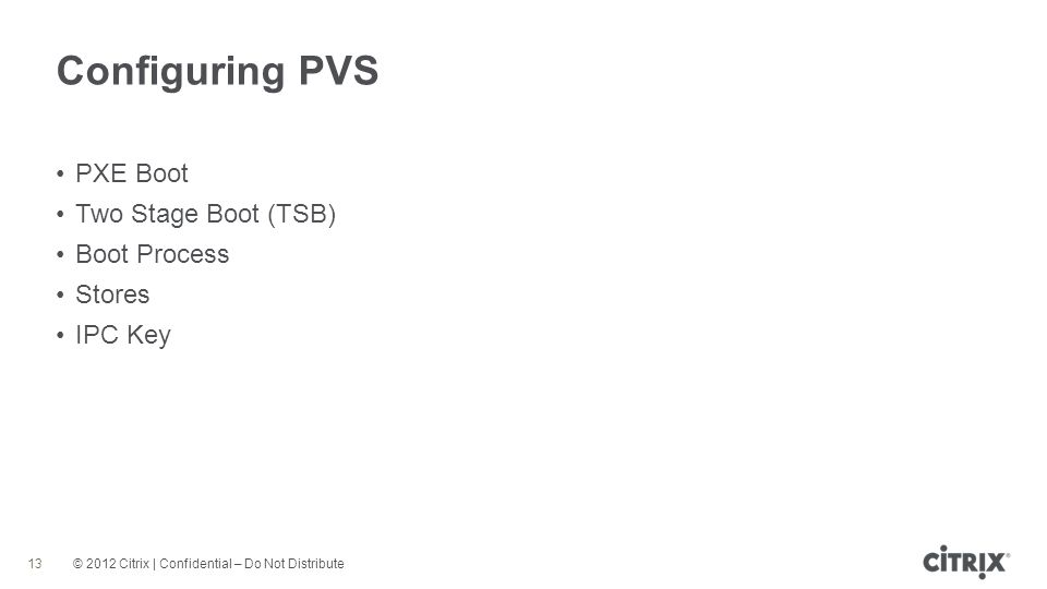 © 2012 Citrix | Confidential – Do Not Distribute Configuring PVS 13 PXE Boot Two Stage Boot (TSB) Boot Process Stores IPC Key
