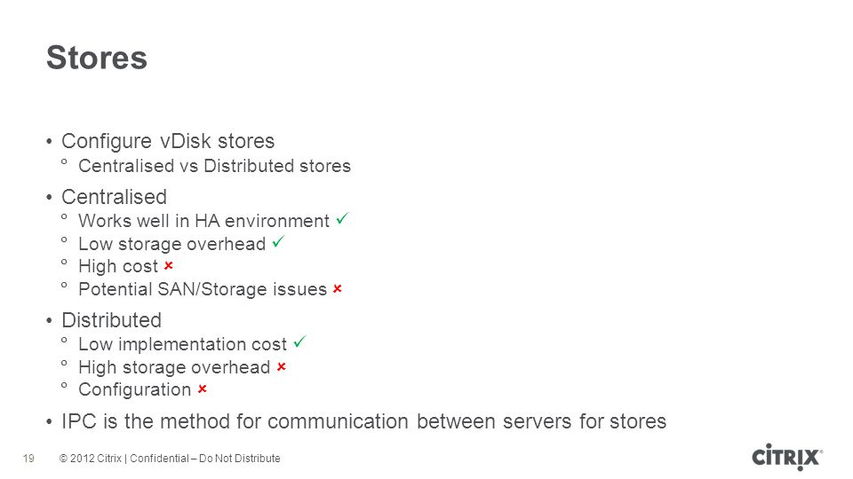 © 2012 Citrix | Confidential – Do Not Distribute Stores 19 Configure vDisk stores Centralised vs Distributed stores Centralised Works well in HA environment Low storage overhead High cost Potential SAN/Storage issues Distributed Low implementation cost High storage overhead Configuration IPC is the method for communication between servers for stores