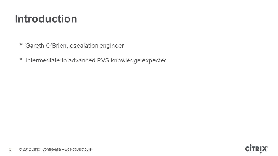 © 2012 Citrix | Confidential – Do Not Distribute Introduction 2 Gareth OBrien, escalation engineer Intermediate to advanced PVS knowledge expected