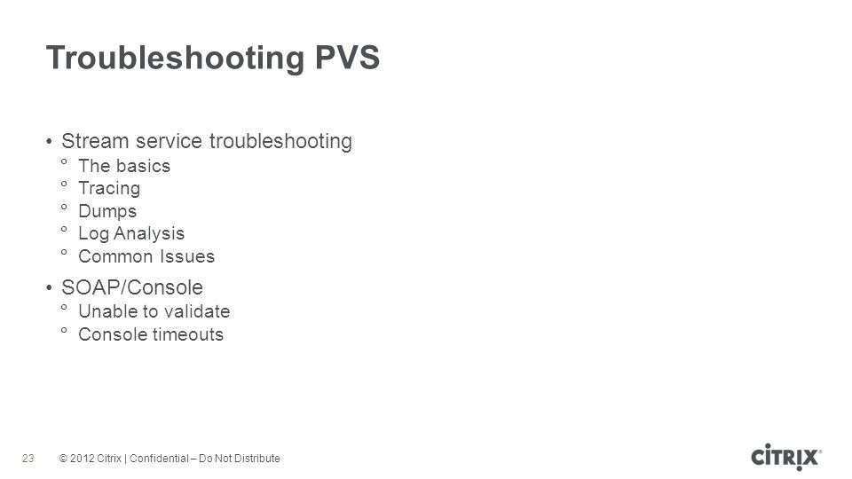 © 2012 Citrix | Confidential – Do Not Distribute Troubleshooting PVS 23 Stream service troubleshooting The basics Tracing Dumps Log Analysis Common Issues SOAP/Console Unable to validate Console timeouts