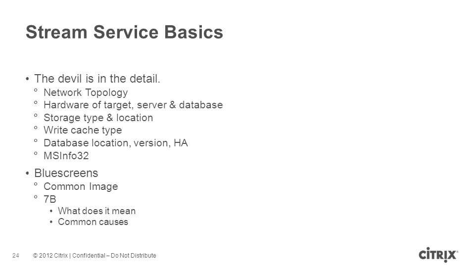 © 2012 Citrix | Confidential – Do Not Distribute Stream Service Basics 24 The devil is in the detail.
