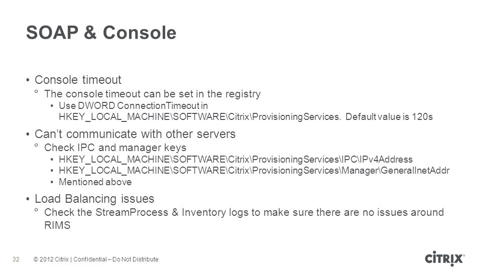 © 2012 Citrix | Confidential – Do Not Distribute SOAP & Console 32 Console timeout The console timeout can be set in the registry Use DWORD ConnectionTimeout in HKEY_LOCAL_MACHINE\SOFTWARE\Citrix\ProvisioningServices.
